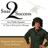 Soar 2 Success As a Public Speaker: 60 Tips to Sharing Your Message