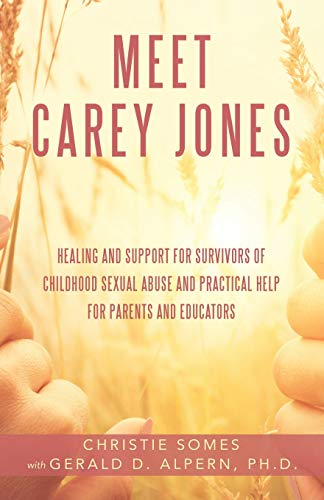 Meet Carey Jones: Healing and Support for Survivors of Childhood Sexual Abuse and Practical Help for Parents and Educators