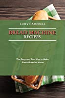 Bread Machine Recipes: The Easy and Fun Way to Make Fresh Bread at Home