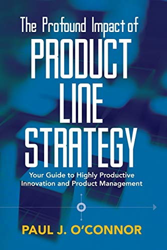 The Profound Impact of Product Line Strategy: Your Guide to Highly Productive Innovation and Product...