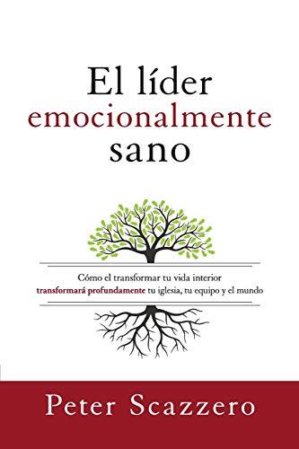 El líder emocionalmente sano: Cómo transformar tu vida interior transformará profundamente tu iglesia, tu equipo y el mundo (Emotionally Healthy Spirituality) (Spanish Edition)