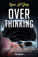 How To Stop Overthinking: The Comprehensive Guide to End Anxiety, Stop Negative Thinking and Toxic Relationships. Reprogram your Mind maintaining Healthy Brain and Start Thinking Positively in 5 Minutes or Less (Self Help)