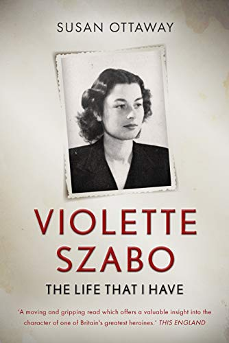Violette Szabo: The life that I have: The remarkable story of one of Britain's greatest war heroines