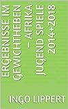 Ergebnisse im Gewichtheben – Afrika Jugend Spiele 2014+2018 (Sportstatistik Book 927) (English...