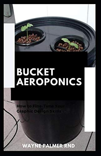 BUCKET AEROPONICS: The Complete Guide On Aeroponics And Bucket Aeroponics Farming To Help You Grow Your Fresh Indoor Vegetables
