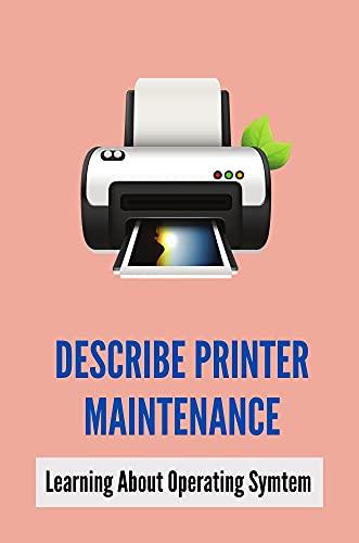 Describe Printer Maintenance: Learning About Operating Symtem: Secret Of Printer Electronics (English Edition)