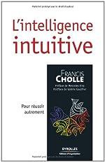 L'intelligence intuitive - Pour réussir autrement de Francis Cholle