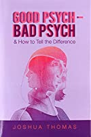 Good Psych - Bad Psych: & How to Tell the Difference