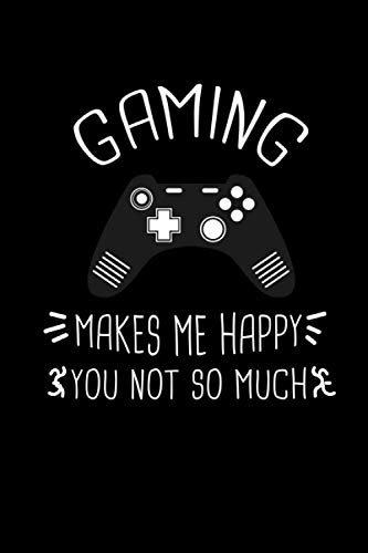 Gaming Makes Me Happy You Not So Much :120 Pages /6 x 9 blank lined notebook: Funny Humor Gaming Gift Journal for Women/Men (Christmas,Thanksgiving,Valentine,Birthday...)