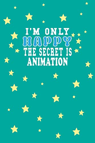 I m Only Happy The Secret Is Animation Notebook Lovers Gift: Lined Notebook / Journal Gift, 120 Pages, 6x9, Soft Cover, Matte Finish
