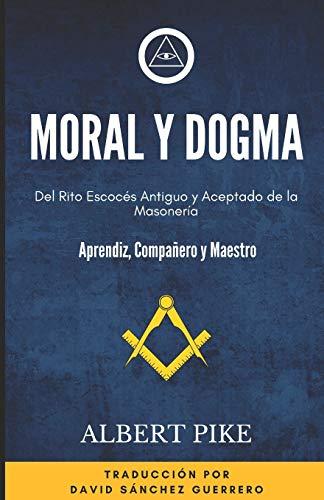 Moral y Dogma (Del Rito Escocés Antiguo y Aceptado de la Masonería): Grados de Aprendiz, Compañero y Maestro