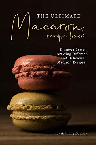 THE ULTIMATE MACARON RECIPE BOOK: Discover Some Amazing Different and Delicious Macaron Recipes! by [Anthony Boundy]