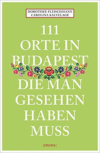 111 Orte in Budapest, die man gesehen haben muss: Reiseführer