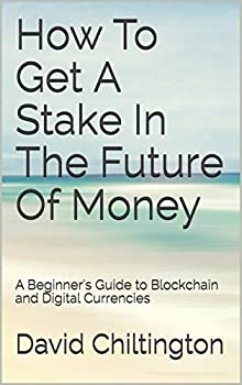 How To Get A Stake In The Future Of Money  A Beginner s Guide to Blockchain and Digital Currencies