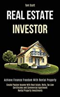Real Estate Investor: Achieve Finance Freedom With Rental Property (Create Passive Income With Real Estate, Reits, Tax Lien Certificates and Commercial Apartment Rental Property Investments)
