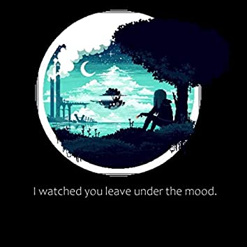 I watched you leave under the mood.