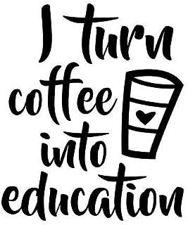 I Turn Coffee Into Education Teacher Decal Vinyl Sticker Cars Trucks Vans Walls Laptop  Black  5.5 x 4.6 in DUC165
