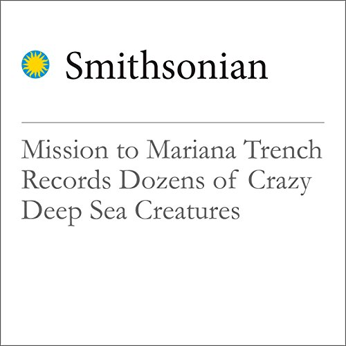 Mission to Mariana Trench Records Dozens of Crazy Deep Sea Creatures audiobook cover art