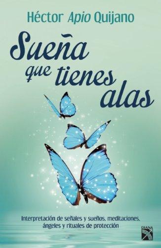 Sueña que tienes alas / Dream you have wings: Interpretacion De Senales Y Suenos, Meditaciones, Angeles Y Rituals De Proteccion