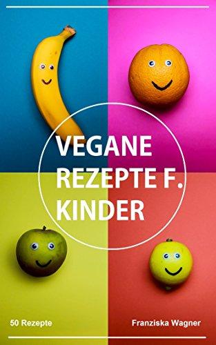 Vegane Rezepte für Kinder: 50 vegane Rezepte für Kinder