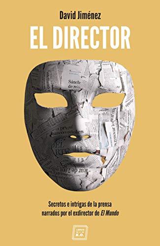 El Director: Secretos e intrigas de la prensa narrados por el exdirector...