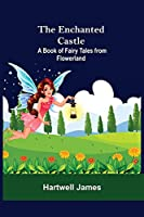 The Enchanted Castle; A Book Of Fairy Tales From Flowerland
