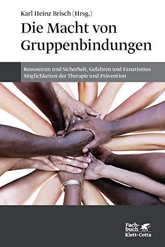 Die Macht von Gruppenbindungen: Ressourcen und Sicherheit, Gefahren und Fanatismus - Möglichkeiten der Therapie und Prävention