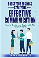 Boost your Business with Strategies for Effective Communication: How to Create your Empire with The Power of Words