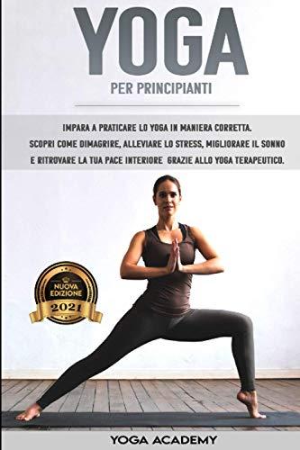 YOGA PER PRINCIPIANTI 2021: Impara a praticare lo yoga in maniera corretta. Scopri come dimagrire, alleviare lo stress, miglior