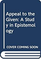 Appeal to the Given: A Study in Epistemology