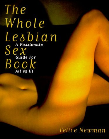 The Whole Lesbian Sex Book: A Passionate Guide for All of Us by Felice Newman (1999-10-31)