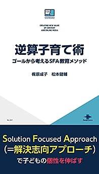 [梶原 成子, 松本 健輔]の逆算子育て術 ゴールから考えるSFA教育メソッド ICE新書