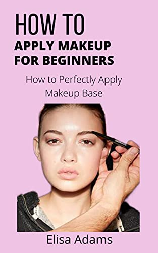 How to Apply Makeup for Beginners: How to Perfectly Apply Makeup Base (English Edition)