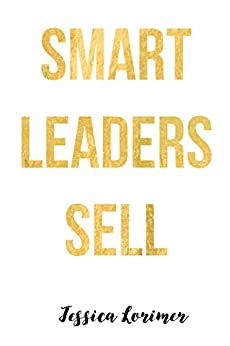Smart Leaders Sell by [Jessica Lorimer]