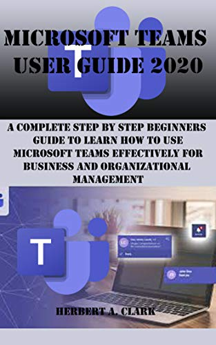 MICROSOFT TEAMS USER GUIDE 2020: A Complete Step By Step Beginners Guide To Learn How To Use Microsoft Teams Effectively For Business And Organizational Management (English Edition)