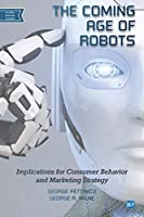 The Coming Age of Robots: Implications for Consumer Behavior and Marketing Strategy Front Cover