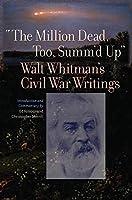 The Million Dead, Too, Summ'd Up: Walt Whitman's Civil War Writings (Iowa Whitman)