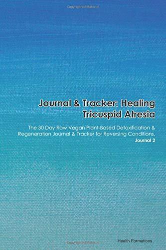 Journal & Tracker: Healing Tricuspid Atresia (Kartagener Syndrome): The 30 Day Raw Vegan Plant-Based Detoxification & Regeneration Journal & Tracker for Reversing Conditions. Journal 2