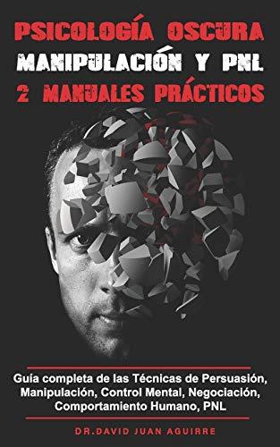 Psicología Oscura MANIPULACION y PNL – 2 MANUALES practicos: Guía completa de las Técnicas de Persuasión, Manipulación, Control Mental, Negociación, Comportamiento Humano, PNL