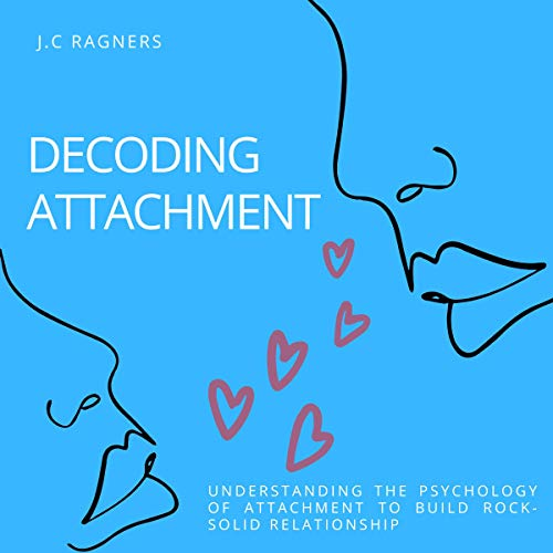 Listen Decoding Attachment: Understanding the Psychology of Attachment to Build Rock-Solid Relationship audio book