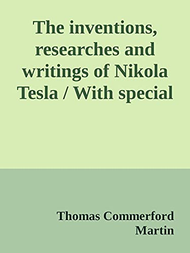 The inventions, researches and writings of Nikola Tesla by Thomas Commerford Martin (English Edition)