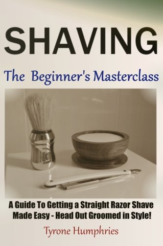 Shaving - The Beginner's Masterclass: A Guide To Getting a Straight Razor Shave Made Easy - Head Out Groomed in Style! (Beginner's Masterclasses)