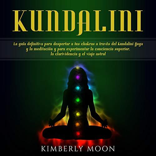 Kundalini: La guía definitiva para despertar a tus chakras a través del Kundalini Yoga y la meditación y para experimentar la conciencia superior, la clarividencia y el viaje astral cover art