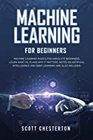 Machine Learning for Beginners: Machine Learning Basics for Absolute Beginners. Learn What ML Is and Why It Matters. Notes on Artificial Intelligence and Deep Learning are also included