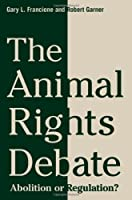 The Animal Rights Debate: Abolition or Regulation? (Critical Perspectives on Animals)