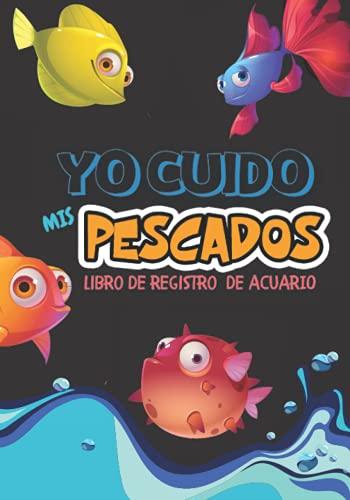 Yo cuido mis pescados: Libro de registro de acuario, registro de mantenimiento de la gestión del acuario, para empoderar a los niños