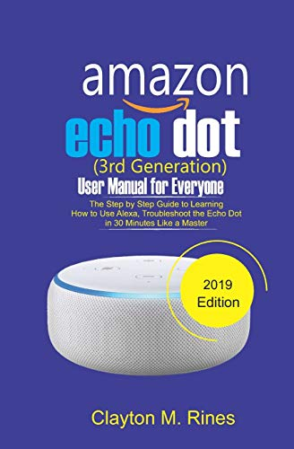 Amazon Echo Dot 3rd Generation User Manual for Everyone: The Step by Step Guide to learning how to use Alexa, Troubleshoot the Echo Dot in 30 Minutes like a Master 2019 Edition