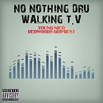No Nothing Dru Walking T.V