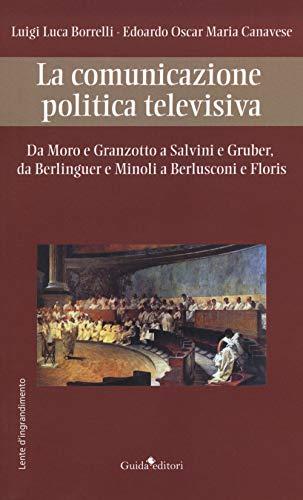 La comunicazione politica televisiva. Da Moro e Granzotto a Salvini e Gruber, da Berliguer e Minoli a Berlusconi e Floris