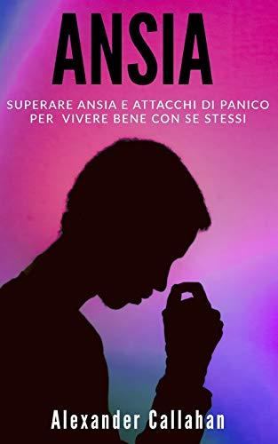 Ansia: Superare ansia e attacchi di panico per vivere bene con se stessi